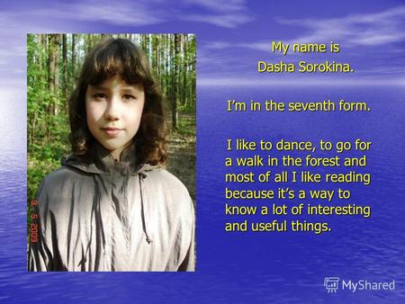 My name is My name is Dasha Sorokina. Dasha Sorokina. Im in the seventh form. Im in the seventh form. I like to dance, to go for a walk in the forest and.