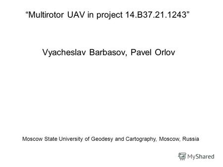 Multirotor UAV in project 14.B37.21.1243 Vyacheslav Barbasov, Pavel Orlov Moscow State University of Geodesy and Cartography, Moscow, Russia.