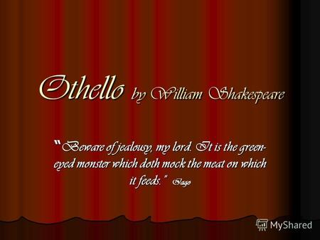 Othello by William Shakespeare Beware of jealousy, my lord. It is the green- eyed monster which doth mock the meat on which it feeds. Iago Beware of jealousy,