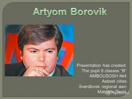 Presentation has created: The pupil 8 classes B AMBOUSOSH 4 Asbest cities Sverdlovsk regional awn Matyazh Denis.