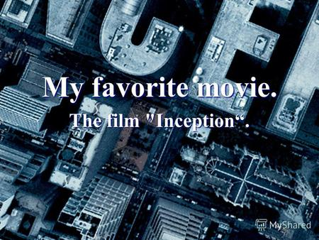 My favorite movie. The film Inception.. Contents. 1.My opinion about the film. 2.Information about the film. 3.Plot. 4.Cast. 5.Creation. 6.Awards and.