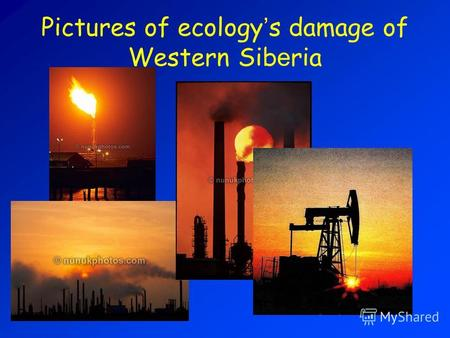 Pictures of ecology s damage of Western Sib e ria.