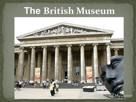 The British Museum. The British Museum in London is a museum that displays the human history as well as culture. The museum has nearly 7 million objects.