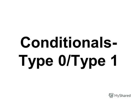 Conditionals- Type 0/Type 1. A conditional consists of two parts: the if –clause ( hypothesis), which begins with the word if, and the main clause, which.