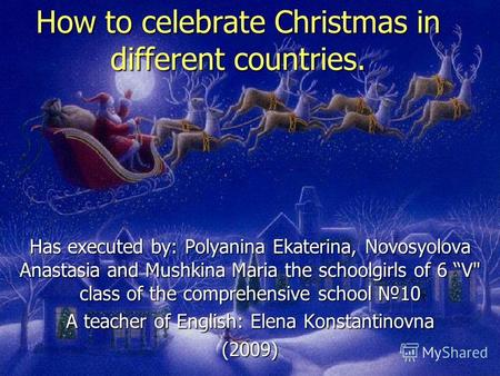 How to celebrate Christmas in different countries. Has executed by: Polyanina Ekaterina, Novosyolova Anastasia and Mushkina Maria the schoolgirls of 6.