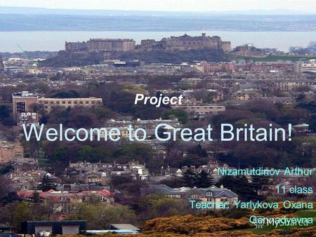 Project Welcome to Great Britain! Nizamutdinov Arthur 11 class Teacher: Yarlykova Oxana Gennadyevna.