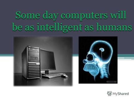 Some day computers will be as intelligent as humans.