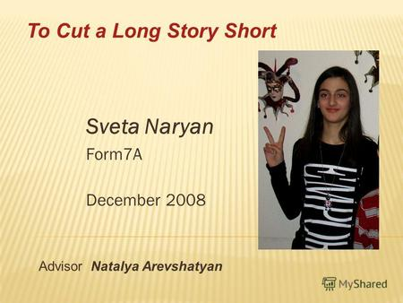 Sveta Naryan Form7A December 2008 Advisor Natalya Arevshatyan To Cut a Long Story Short.