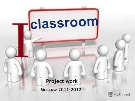 Moscow 2011-2012 Project work. Aims 1.To prove that in the schools of the future dozens of various devices will be used in every classroom. 2. To carry.