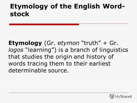 Etymology of the English Word- stock Etymology (Gr. etymon truth + Gr. logos learning) is a branch of linguistics that studies the origin and history of.
