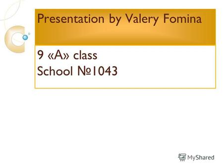 Presentation by Valery Fomina 9 « А » class School 1043.