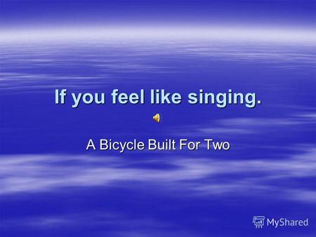 If you feel like singing. A Bicycle Built For Two.