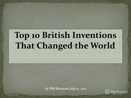 Top 10 British Inventions That Changed the World by Phil Bateman, July 10, 2012.
