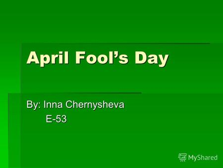 April Fools Day By: Inna Chernysheva E-53 E-53. The End!!!