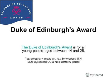 Duke of Edinburgh's Award The Duke of Edinburgh's AwardThe Duke of Edinburgh's Award is for all young people aged between 14 and 25. Подготовила учитель.