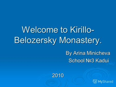 Welcome to Kirillo- Belozersky Monastery. By Arina Minicheva By Arina Minicheva School 3 Kadui School 3 Kadui2010.