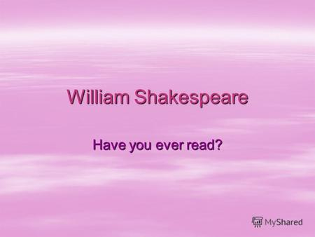 William Shakespeare Have you ever read?.