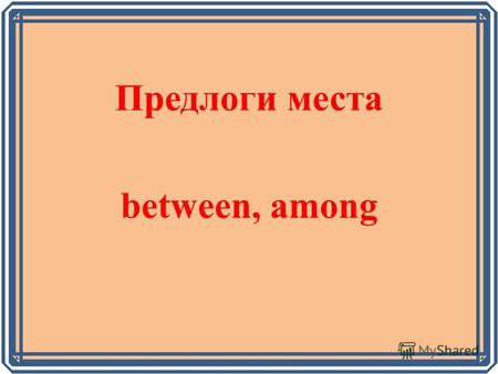 Предлоги места between, among (between, among) The girl is _____________two boys. A nice flower grows________the trees. This lion lives___________the.