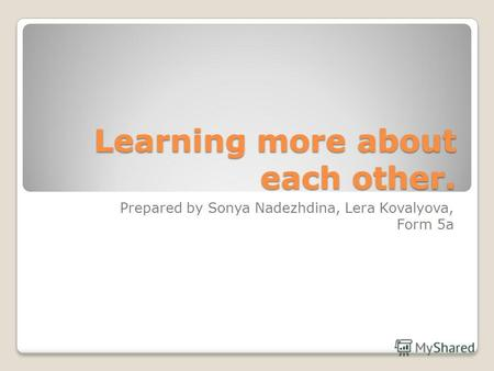 Learning more about each other. Prepared by Sonya Nadezhdina, Lera Kovalyova, Form 5a.
