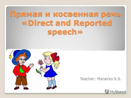 Прямая и косвенная речь «Direct and Reported speech» Teacher: Manerko S.S.