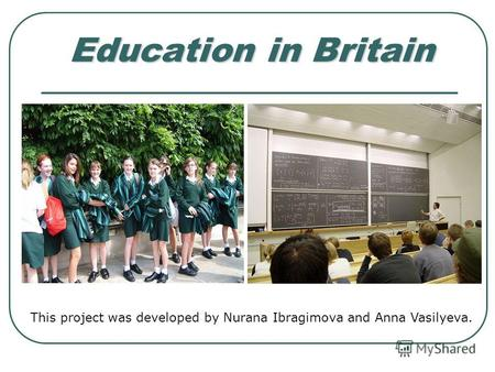 Education in Britain This project was developed by Nurana Ibragimova and Anna Vasilyeva.