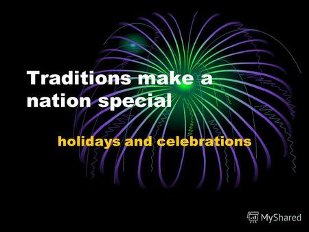 Traditions make a nation special holidays and celebrations.