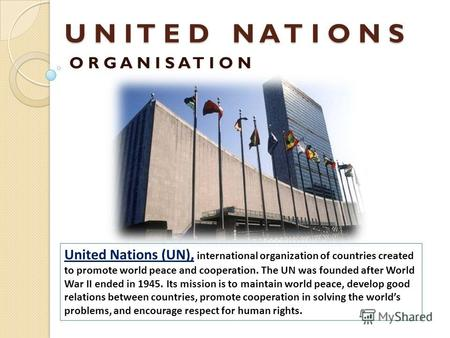 U N I T E D N A T I O N S O R G A N I S A T I O N United Nations (UN), international organization of countries created to promote world peace and cooperation.