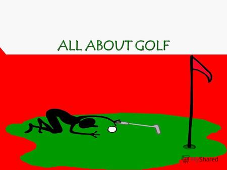 ALL ABOUT GOLF. M y name is Kirill and I want to tell some words about game called golf. This topic is interesting for me, because this game attracts.