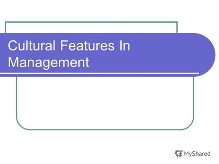 Cultural Features In Management. The meaning of management Management activity is one of the deciding factors of effective work of the firm in a free.
