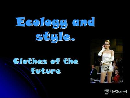Ecology and style. Clothes of the future Clothes of the future: Changes o o o of c c c colour depend on our mood. I It is adapted t t t to t t t the.