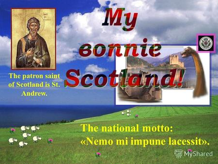 The national motto: «Nemo mi impune lacessit». The patron saint of Scotland is St. Andrew.