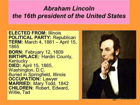 Abraham Lincoln the 16th president of the United States ELECTED FROM: Illinois POLITICAL PARTY: Republican TERM: March 4, 1861 – April 15, 1865 BORN: February.