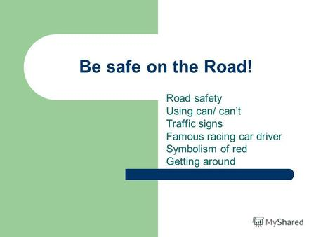 Be safe on the Road! Road safety Using can/ cant Traffic signs Famous racing car driver Symbolism of red Getting around.