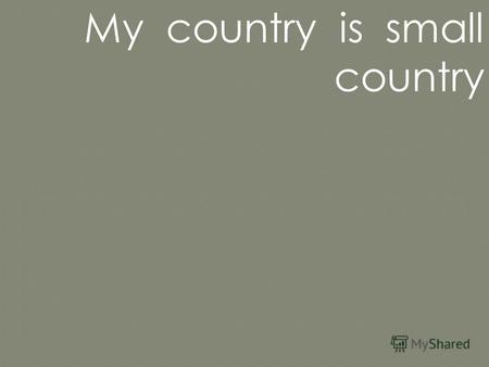 My country is small country. In my country there are many things. It has a small building of a post office and a little church, a bank in it.
