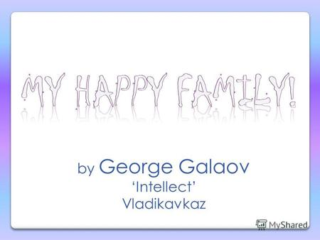 by George Galaov Intellect Vladikavkaz My name is George Galaov. I m a first year schoolboy.
