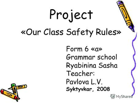 Project «Our Class Safety Rules» Form 6 «a» Grammar school Ryabinina Sasha Teacher: Pavlova L.V. Syktyvkar, 2008.