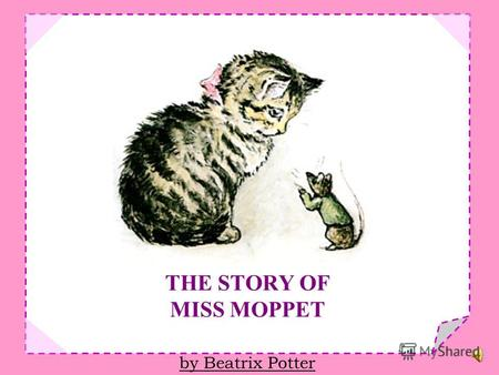 THE STORY OF MISS MOPPET by Beatrix Potter THIS is a Pussy called Miss Moppet, she thinks she has heard a mouse!