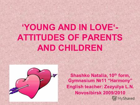 YOUNG AND IN LOVE- ATTITUDES OF PARENTS AND CHILDREN Shashko Natalia, 10 th form, Gymnasium 11 Harmony English teacher: Zezyulya L.N. Novosibirsk 2009/2010.