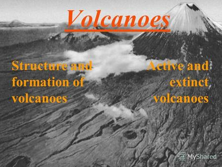 Volcanoes Structure and formation of volcanoes Active and extinct volcanoes.
