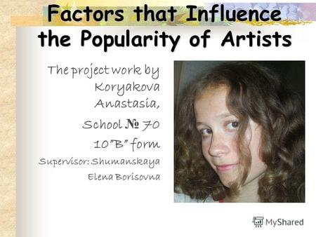 Factors that Influence the Popularity of Artists The project work by Koryakova Anastasia, School 70 10B form Supervisor: Shumanskaya Elena Borisovna.