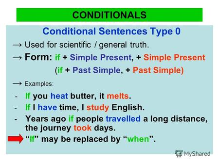 CONDITIONALS Conditional Sentences Type 0 Used for scientific / general truth. Form: if + Simple Present, + Simple Present (if + Past Simple, + Past Simple)