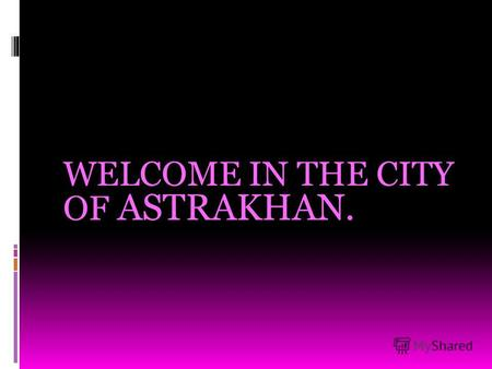 WELCOME IN THE CITY OF ASTRAKHAN.. Astrakhan is situated on the Volga, not far from the Caspian sea.