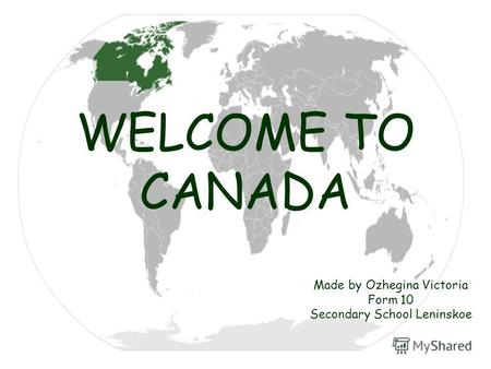 WELCOME TO CANADA Made by Ozhegina Victoria Form 10 Secondary School Leninskoe.