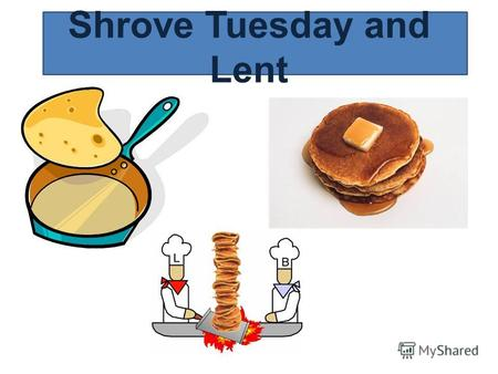 Shrove Tuesday and Lent. Pancake Day Shrove Tuesday is the day when we eat pancakes. This is the last day before the Christian time of Lent. In olden.