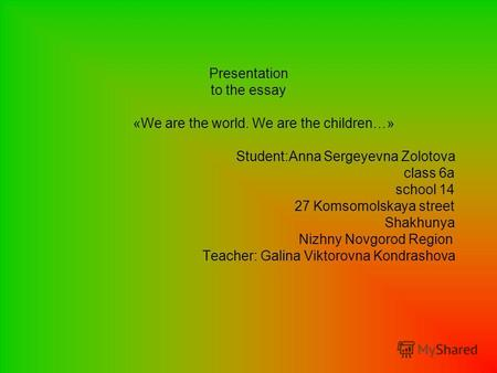 Presentation to the essay «We are the world. We are the children…» Student:Anna Sergeyevna Zolotova class 6a school 14 27 Komsomolskaya street Shakhunya.