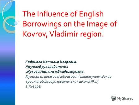 The Influence of English Borrowings on the Image of Kovrov, Vladimir region. Кабанова Наталья Игоревна. Научный руководитель: Жукова Наталья Владимировна.