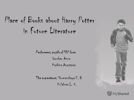 Place of Books about Harry Potter in Future Literature Performers: pupils of 10 b form Gonchar Anna Kashina Anastasia The supervisors: Shumanskaya E. B.