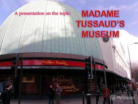 Madame Tussauds is the most popular and talked about wax museum in the world. There are wax models of the famous and infamous, both living and dead, from.