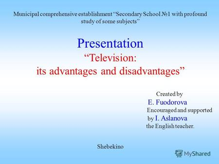 Presentation Television: its advantages and disadvantages Created by E. Fuodorova Encouraged and supported by I. Aslanova the English teacher. Shebekino.