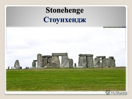 Stonehenge Стоунхендж. About 4.600 years ago-or maybe-the Stone Age inhabitants of Britain started building an enormous stone structure. Около 4,600 лет.